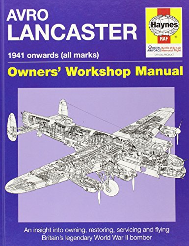 Avro Lancaster 1941 Onwards (All Marks) Owners' Workshop Manual: An Insight into Owning, Restoring, Servicing and Flying Britain's Legendary World War II Bomber