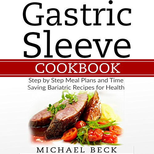 Gastric Sleeve Cookbook: Step-by-Step Meal Plans and Time Saving Bariatric Recipes for Health Audiobook By Michael Beck cover art