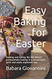 Easy Baking for Easter: Cooking and baking like the dessert professionals.Cooking in a inexpensive, quick and easily explained way.