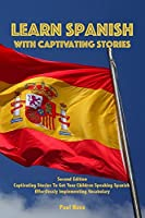 Learn Spanish with Captivating Stories: Second Edition Captivating Stories To Get Your Children Speaking Spanish Effortlessly Implementing Vocabulary