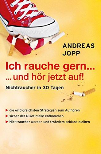 Ich rauche gern….und hör jetzt auf! Die erfolgreichsten Strategien Nichtraucher zu werden. Die neueste Forschung - Wissen das wirklich funktioniert. Aufhören und trotzdem schlank bleiben.