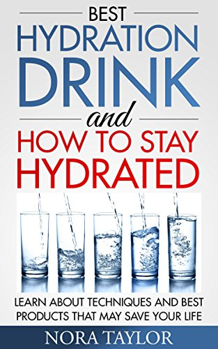 Best Hydration Drink and How to Stay Hydrated: Learn About Techniques and Best Products That May Save Your Life by [Nora Taylor]