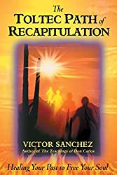 The Toltec Path of Recapitulation: Healing Your Past to Free Your Soul: Victor Sanchez