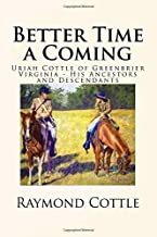 Better Time a Coming: Uriah Cottle of Greenbrier Virginia - His Ancestors and Descendants by Raymond Prescott Cottle (2016-05-27)