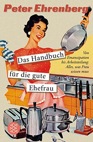 Das Handbuch für die gute Ehefrau: Von Emanzipation bis Arbeitsteilung: Alles, was Frau wissen muss (Fischer Sachbücher)