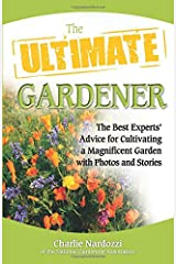 The Ultimate Gardener: The Best Experts' Advice for Cultivating a Magnificent Garden with Photos and Stories: Stories, Photos, and Expert Advice on Cultivating a Beautiful, Bountiful Garden Paperback