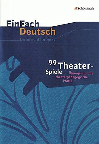 EinFach Deutsch Unterrichtsmodelle: 99 Theater-Spiele: Übungen für die theaterpädagogische Praxis