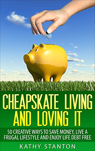 Cheapskate Living And Loving It: 50 Creative Ways To Save Money, Live A Frugal Lifestyle And Enjoy Life Debt Free (Frugal Living, Debt Free Living, Money Management, Budget Your Money Book 1) by [Kathy Stanton]