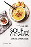 Warm Your Belly With These Soup And Chowders: Soups And Chowder Recipes You Can Make In The Blender