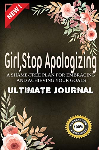 Girl Stop Apologizing Ultimate Journal: A Shame-Free Plan for Embracing and Achieving Your Goals| Girl, Stop Apologizing Journal Keeping You Stick to Your Goals