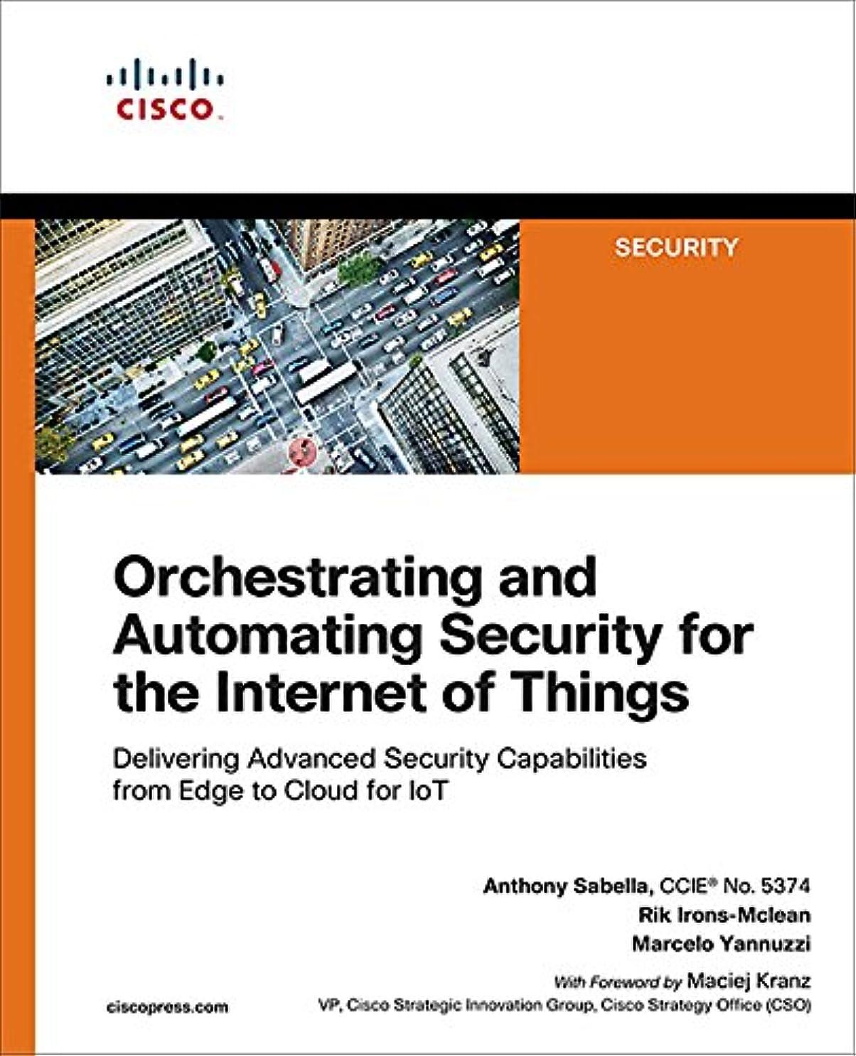 肘白鳥子犬Orchestrating and Automating Security for the Internet of Things: Delivering Advanced Security Capabilities from Edge to Cloud for IoT (English Edition)