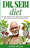 Dr. Sebi Diet: Dr. Sebi's Ultimate Guide to Alkaline Diets and Approved Herbs and Recipes for a Better, Healthier Living