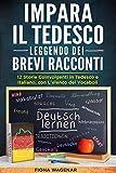 Impara il Tedesco Leggendo dei Brevi Racconti : 12 Storie Coinvolgenti in Tedesco e Italiano, con L'elenco dei Vocaboli