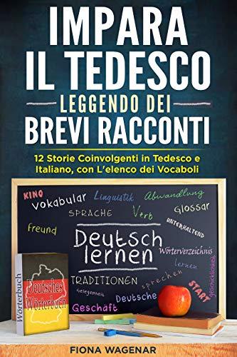 Impara il Tedesco Leggendo dei Brevi Racconti : 12 Storie Coinvolgenti in Tedesco e Italiano, con L'elenco dei Vocaboli (Italian Edition)