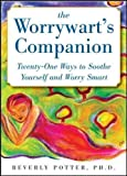 The Worrywart's Companion: Twenty-one Ways to Soothe Yourself and Worry Smart