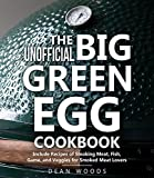 The Unofficial Big Green Egg Cookbook : Includes Recipes of Smoking Meat, Fish, Game, and Veggies for Smoked Meat Lovers