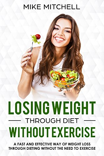 Losing Weight Through Diet Without Exercise A Fast And Effective Way Of Weight Loss Through Dieting Without The Need To Exercise Kindle Edition By Mitchell Mike Health Fitness Dieting Kindle
