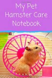 My Pet Hamster Care Notebook: Custom Personalized Fun Kid-Friendly Daily Hamster Log Book to Look After All Your Small Pet s Needs. Great For Recording Feeding, Water, Cleaning & Hamster Activities.