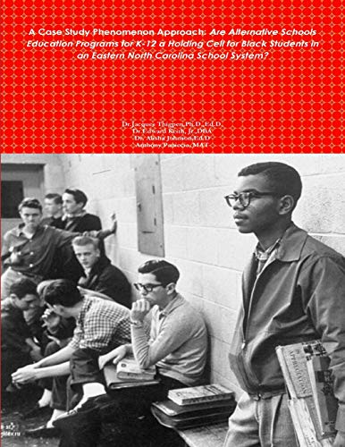 A Case Study Phenomenon Approach: Are Alternative Schools Education Programs for K-12 a Holding Cell for Black Students in an Eastern North Carolina ... in an Eastern North Carolina School System?