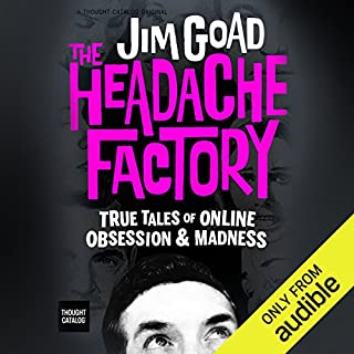 The Headache Factory: True Tales of Online Obsession and Madness                   By:                                                                                                                                 Jim Goad                               Narrated by:                                                                                                                                 Jim Goad                      Length: 3 hrs and 10 mins     62 ratings     Overall 4.5