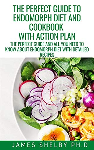 THE PERFECT GUIDE TO ENDOMORPH DIET AND COOKBOOK WITH ACTION PLAN: The Perfect Guide And All You Need To Know About Endomorph Diet With Detailed Recipes (English Edition)
