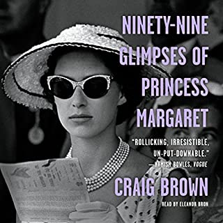 Ninety-Nine Glimpses of Princess Margaret                   By:                                                                                                                                 Craig Brown                               Narrated by:                                                                                                                                 Eleanor Bron                      Length: 12 hrs and 23 mins     156 ratings     Overall 3.8