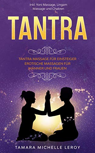 TANTRA: Tantra Massage für Einsteiger - Erotische Massagen für Männer und Frauen inkl. Yoni Massage, Lingam Massage und Chakren