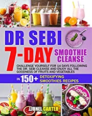DR. SEBI 7-DAY SMOOTHIE CLEANSE: Challenge Yourself For 14 Days Following The Dr. Sebi Cleanse and Enjoy All The Goodness of Fruits and Vegetables in 150+ Detoxifying Smoothies Recipes