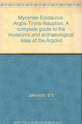 Mycenae-Epidaurus. Argos-Tiryns-Nauplion. A complete guide to the museums and archaeological sites of the Argolid
