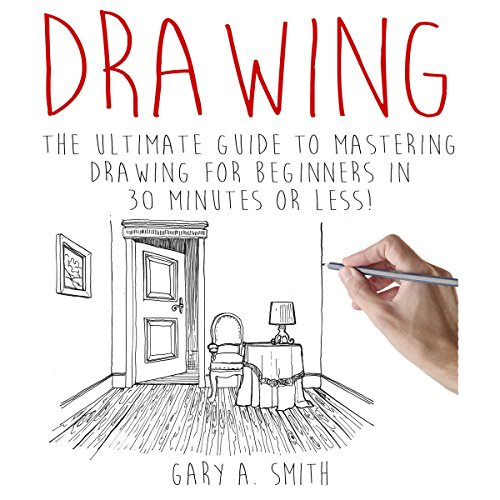 Drawing: The Ultimate Guide to Mastering Drawing for Beginners in 30 Minutes or Less cover art
