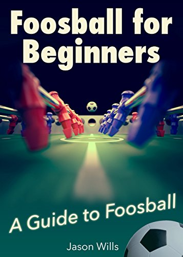 Foosball for Beginners: A Guide to Foosball and Table Soccer