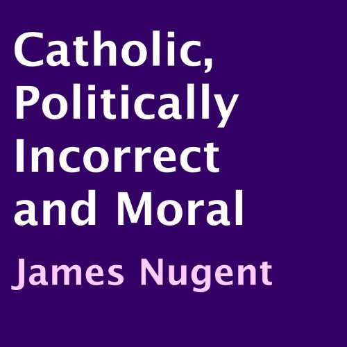 Catholic, Politically Incorrect and Moral audiobook cover art