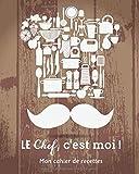Le chef, c'est moi ! - Mon cahier de recettes: Livre de cuisine à Remplir avec 100 recettes (Organisation par apéritifs , entrées , plats et desserts)