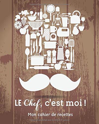Le chef, c'est moi ! - Mon cahier de recettes: Livre de cuisine à Remplir avec 100 recettes (Organisation par...
