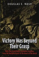 Victory Was Beyond Their Grasp: With the 272nd Volks-Grenadier Division from the Hurtgen Forest to the Heart of the Reich
