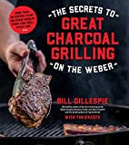 The Secrets to Great Charcoal Grilling on the Weber: More Than 60 Recipes to Get Delicious Results...