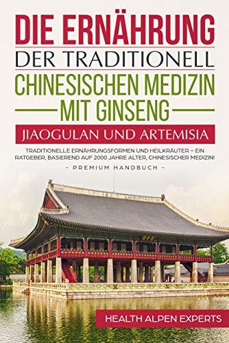 Die Ernährung der traditionell chinesischen Medizin mit Ginseng, Jiaogulan und Artemisia: Traditionelle Ernährungsformen und Heilkräuter (German Edition)