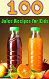 100 Juice Recipes for Kids: Healthy Fruit and Vegetable Juicing Recipes for...