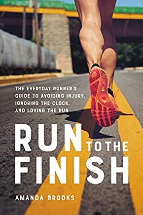 Run to the Finish: The Everyday Runners Guide to Avoiding Injury, Ignoring the Clock, and Loving the Run (English Edition)