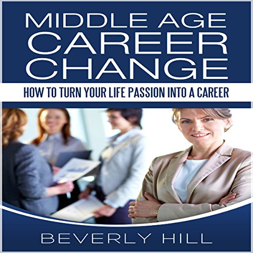 Middle Age Career Change: How to Turn Your Life Passion into a Career audiobook cover art