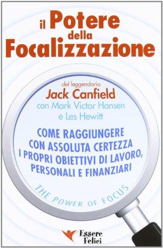 Il potere della focalizzazione. Come raggiungere con assoluta certezza i propri obiettivi di lavoro, personali e finanziari