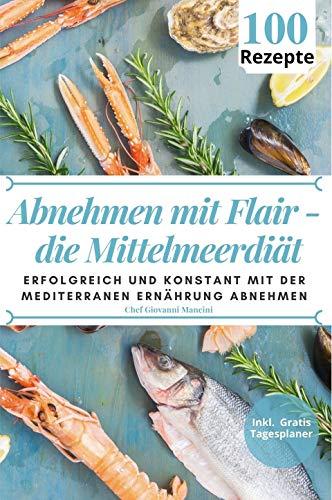 Abnehmen mit Flair - die Mittelmeerdiät: Erfolgreich und konstant mit 100 mediterranen Gerichten abnehmen und Ihr Wohlbefinden langfristig steigern. Inkl. 100 Tage Tagesplaner für Ihren Erfolg!