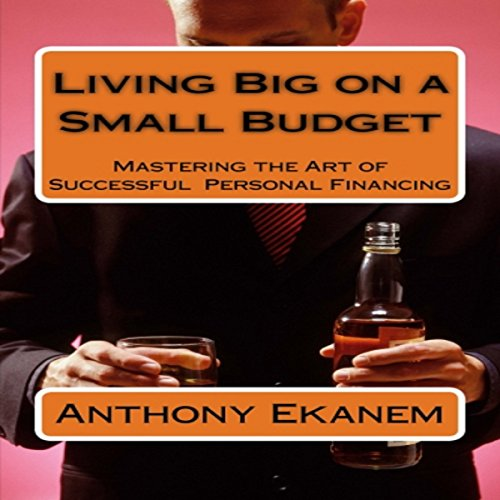 Living Big on a Small Budget     Mastering the Art of Successful Personal Financing              By:                                                                                                                                 Anthony Ekanem                               Narrated by:                                                                                                                                 Randy Whitlow                      Length: 1 hr and 36 mins     7 ratings     Overall 4.4