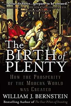 The Birth of Plenty: How the Prosperity of the Modern World was Created by [William J. Bernstein]