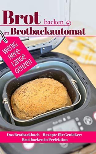 Brot backen im Brotbackautomat - WENIG HEFE, LANGE GEHZEIT: Das Brotbackbuch – Rezepte für Genießer: Brot backen in Perfektion. Die besten Rezepte (Backen - die besten Rezepte)