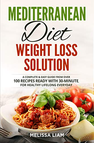 MEDITERRANEAN DIET WEIGHT LOSS SOLUTION: A Complete & Easy Guide From Over 100 Recipes Ready With 30-Minute. For Healthy Lifelong Everyday  [Best Diet Overall In U.S]