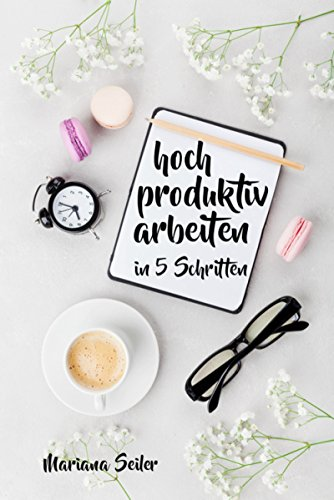 Produktivität: 5 SCHRITTE ZU UNGEWÖHNLICH HOHER PRODUKTIVITÄT MIT DEM RICHTIGEN SELBSTMANAGEMENT! In 5 Schritten hoch produktiv arbeiten! (Produktivität ... Projektmanagement, Stressbewältigung)