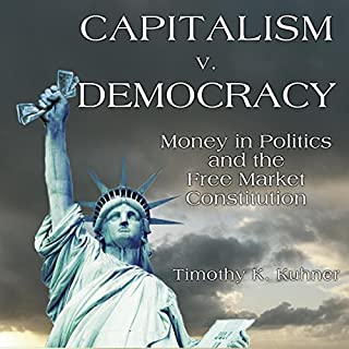 Capitalism v. Democracy     Money in Politics and the Free Market Constitution              By:                                                                                                                                 Timothy Kuhner                               Narrated by:                                                                                                                                 James Romick                      Length: 13 hrs and 38 mins     22 ratings     Overall 4.2