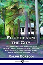 Flight from the City: An Experiment in Creative Living on the Land -  Moving to the Country; Fresh Food, a Large Rural Home, and a Relaxed, Happier Life