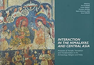 Interaction in the Himalayas and Central Asia: Process of Transfer, Translation and Transformation in Art, Archaeology, Re...